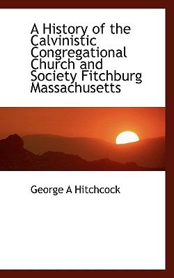 Paperback A History of the Calvinistic Congregational Church and Society Fitchburg Massachusetts Book