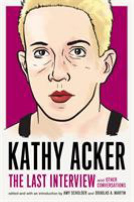 Kathy Acker: The Last Interview and Other Conversations - Book  of the Last Interview