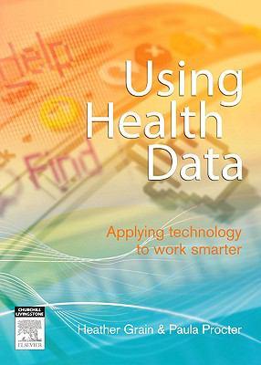Using Health Data : Applying Technology to Work Smarter - Heather Grain; Paula M. Procter