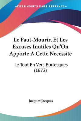 Paperback Le Faut-Mourir, et les Excuses Inutiles Qu'on Apporte a Cette Necessite : Le Tout en Vers Burlesques (1672) Book
