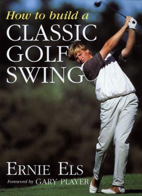 How to Build a Classic Golf Swing - Steve Newell; Ernie Els