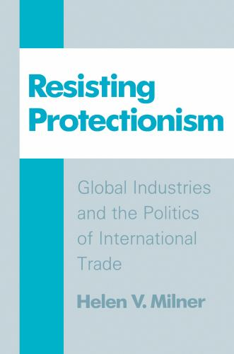 Resisting Protectionism : Global Industries and the Politics of International Trade - Helen V. Milner