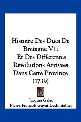Hardcover Histoire des Ducs de Bretagne V1 : Et des Differentes Revolutions Arrivees Dans Cette Province (1739) Book