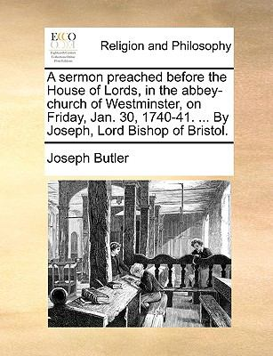 A Sermon Preached Before the House of Lords, in the Abbey-Church of Westminster, on Friday, Jan 30, 1740-41 by Joseph, Lord Bishop of Bristo - Joseph Butler