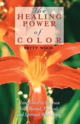 Healing Power of Color : Using Color to Improve Your Mental, Physical, and Spiritual Well-Being - Betty Wood