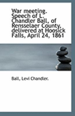 Paperback War Meeting Speech of L Chandler Ball, of Rensselaer County, Delivered at Hoosick Falls, April 24 Book