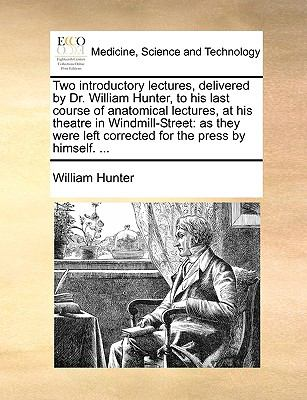 Two Introductory Lectures, Delivered by Dr William Hunter, to His Last Course of Anatomical Lectures, at His Theatre in Windmill-Street : As - William Hunter