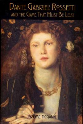 Dante Gabriel Rossetti and the Game That Must Be Lost - Jerome McGann