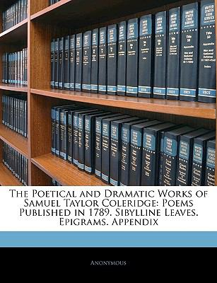 Paperback The Poetical and Dramatic Works of Samuel Taylor Coleridge : Poems Published in 1789. Sibylline Leaves. Epigrams. Appendix Book