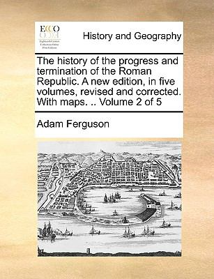 The History of the Progress and Termination of the Roman Republic a New Edition, in Five Volumes, Revised and Corrected with Maps Volume 2 O - Adam Ferguson