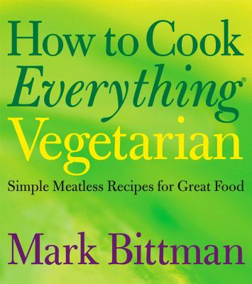 How to Cook Everything Vegetarian: Simple Meatless Recipes for Great Food - Book  of the How to Cook Everything