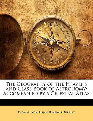 Paperback The Geography of the Heavens and Class Book of Astronomy : Accompanied by a Celestial Atlas Book