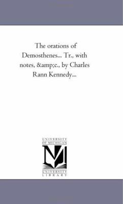 The Orations of Demosthenes Tr , with Notes, Andc , by Charles Rann Kennedy - Demosthenes.
