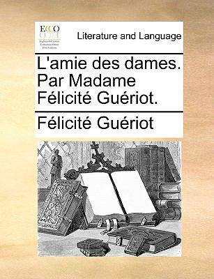 L' Amie des Dames Par Madame F?licit? Gu?riot - F?licit? Gu?riot