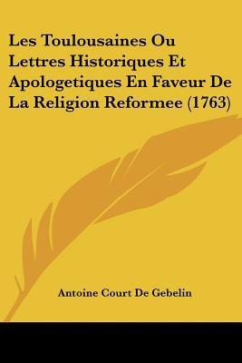 Paperback Les Toulousaines Ou Lettres Historiques et Apologetiques en Faveur de la Religion Reformee Book