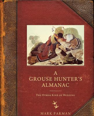 A Grouse Hunter's Almanac : The Other Kind of Hunting - Mark Parman