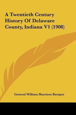 A Twentieth Century History of Delaware County, Indiana V1 - G. W. H. Kemper