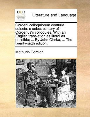 Corderii Colloquiorum Centuria Select : A select century of Corderius's colloquies. with an English translation as literal as possible; ... - Mathurin Cordier