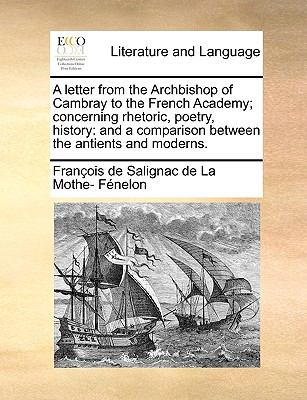 A Letter from the Archbishop of Cambray to the French Academy; Concerning Rhetoric, Poetry, History : And a comparison between the antients - Fran?ois de Salignac de La Mothe- F?nelon