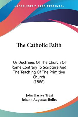 Paperback The Catholic Faith : Or Doctrines of the Church of Rome Contrary to Scripture and the Teaching of the Primitive Church (1886) Book