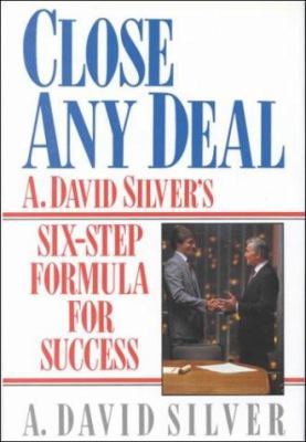 Close Any Deal : A. David Silver's Six-Step Formula for Success - A. David Silver