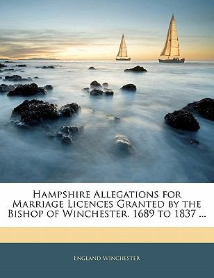 Paperback Hampshire Allegations for Marriage Licences Granted by the Bishop of Winchester 1689 To 1837 Book