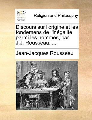 Discours Sur L'Origine et les Fondemens de L'in?galit? Parmi les Hommes, Par J J Rousseau - Jean-Jacques Rousseau