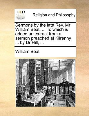 Paperback Sermons by the Late Rev Mr William Beat, to Which Is Added an Extract from a Sermon Preached at Kilrenny by Dr Hill Book