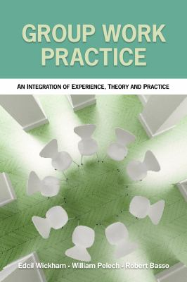 Group Work Practice : An Integration of Experience, Theory and Practice - William Palech; Edcil Wickham; Robert Basso