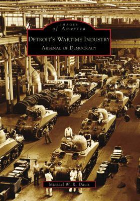 Detroit's Wartime Industry : Arsenal of Democracy - Michael W. R. Davis