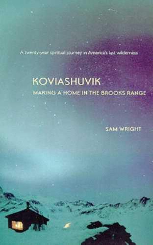 Koviashuvik : Making a Home in the Brooks Range - Wright; Sam Wright