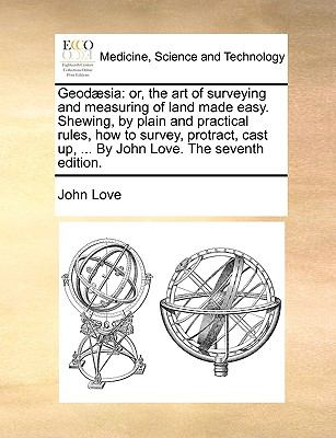 Geod?si : Or, the art of surveying and measuring of land made easy. Shewing, by plain and practical rules, how to survey, protract, cast up, - John Love