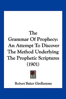 Hardcover The Grammar of Prophecy : An Attempt to Discover the Method Underlying the Prophetic Scriptures (1901) Book