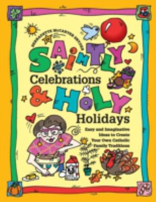 Saintly Celebrations and Holy Holidays : Easy and Imaginative Ideas to Create Your Own Catholic Fun - Bernadette McCarver Snyder
