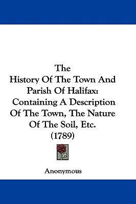 Hardcover The History of the Town and Parish of Halifax : Containing A Description of the Town, the Nature of the Soil, Etc. (1789) Book