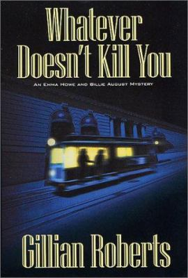 Whatever Doesn't Kill You: An Emma Howe and Billie August Mystery (Emma Howe and Billie August Mysteries) - Book #1 of the Howe & August