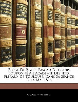 Paperback Eloge de Blaise Pascal : Discours Eouronn? ? L'Acad?mie des Jeux Fleraux de Toulouse, Dans Sa S?ance du 4 Mai 1816 Book