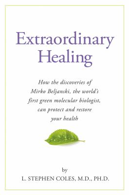 Extraordinary Healing : How the Discoveries of Mirko Beljanski, the World's First Green Molecular Biologist, Can Protect and Restore Your He - L. Stephen Coles