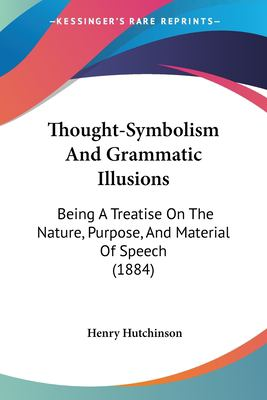Paperback Thought-Symbolism and Grammatic Illusions : Being A Treatise on the Nature, Purpose, and Material of Speech (1884) Book