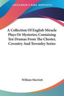 A Collection of English Miracle Plays or Mysteries; Containing Ten Dramas from the Chester, Coventry and Towneley Series - William Marriott