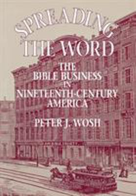 Spreading the Word : The Bible Business in Nineteenth-Century America - Peter J. Wosh