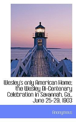 Paperback Wesley's Only American Home; the Wesley Bi-Centenary Celebration in Savannah, Ga , June 25-29 1903 Book