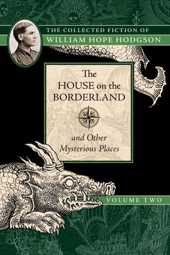 The House on the Borderland and Other Mysterious Places: The Collected Fiction of William Hope Hodgson, Volume 2 - Book #2 of the Collected Fiction of William Hope Hodgson