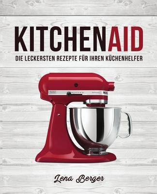 KitchenAid(c) : Die Leckersten Rezepte F?r Ihren K?chenhelfer