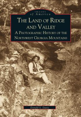 The Land of Ridge and Valley: A Photographic History of the Northwest Georgia Mountains - Book  of the Images of America: Georgia