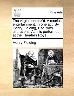 The Virgin Unmask'D a Musical Entertainment, in One Act by Henry Fielding, Esq with Alterations As It Is Performed at the Theatres Royal - Henry Fielding