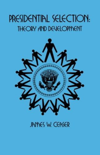 Presidential Selection : Theory and Development - James W. Ceaser