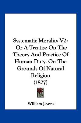 Hardcover Systematic Morality V2 : Or A Treatise on the Theory and Practice of Human Duty, on the Grounds of Natural Religion (1827) Book