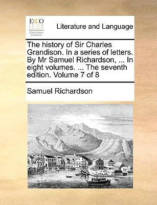 The History of Sir Charles Grandison in a Series of Letters by Mr Samuel Richardson, in Eight Volumes the Seventh Edition Volume 7 Of - Samuel Richardson