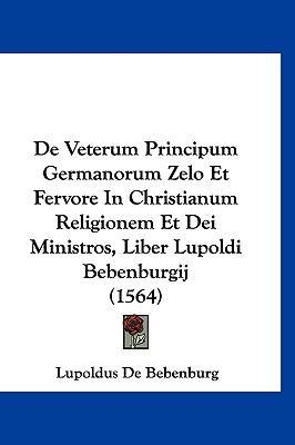 Hardcover De Veterum Principum Germanorum Zelo et Fervore in Christianum Religionem et Dei Ministros, Liber Lupoldi Bebenburgij Book